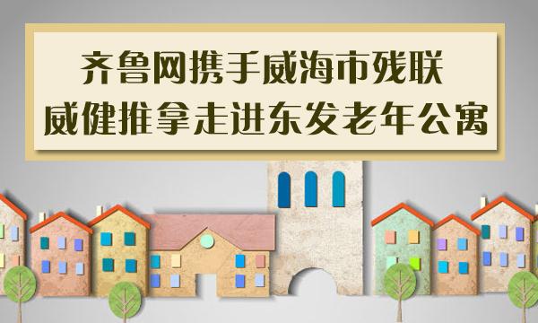 直播:威海齐鲁网携手残联  威健推拿走进东发老年公寓