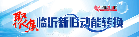 """临沂市莒南县:新旧动能转换激活发展""""动力源"""""""