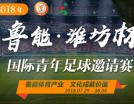 """2018年""""鲁能?潍坊杯""""国际青年足球邀请赛"""