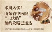 """本周入伏!山东省中医院""""三伏贴""""预约攻略已送达"""
