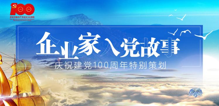 企業家入黨故事——慶祝建黨100周年特別策(ce)劃