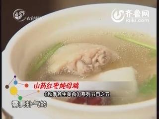 《秋季养生美食》系列节目之五:山药红枣炖母鸡