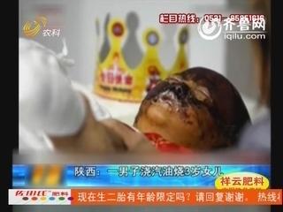 陕西:一男子浇汽油烧3岁女儿