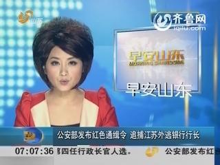 公安部发布红色通缉令 追捕江苏外逃银行行长