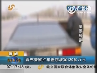 聊城:冒充警察拦车盗窃涉案120多万元