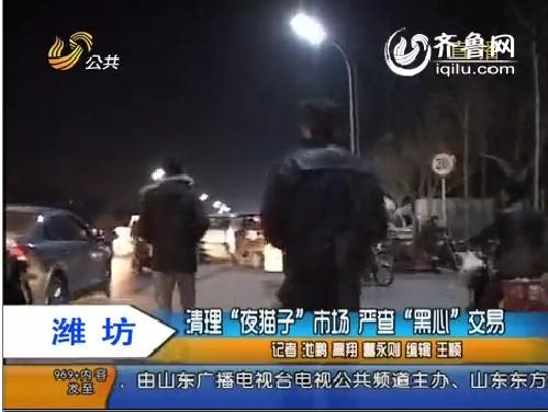 """潍坊:清理""""夜猫子""""市场 严查""""黑心""""交易"""