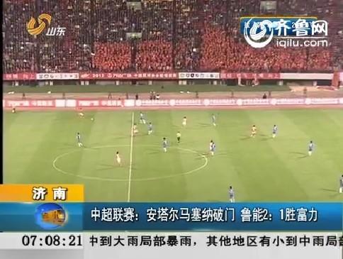 中超联赛:安塔尔马塞纳破门 鲁能2比1胜富力