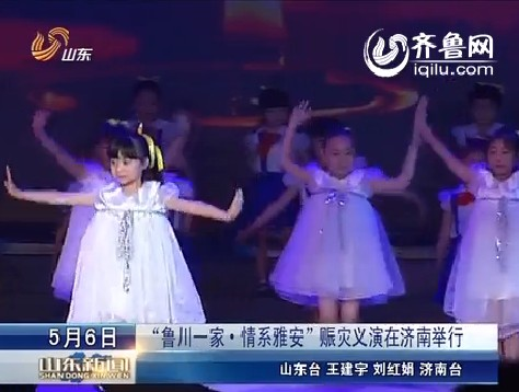 """""""鲁川一家·情系雅安""""赈灾义演在济南举行"""