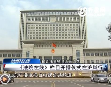 【资讯点击】《法院在线》开播仪式在济南举行