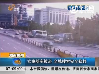 湖南郴州:女童随车被盗 全城搜索安全获救