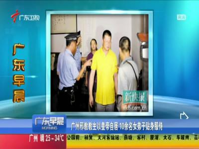 广州邪教教主自称皇帝 10余名女子贴身服侍