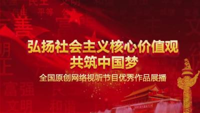 弘扬社会主义核心价值观 共筑中国梦 全国网络视听节目优秀作品展播