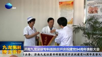 山东健康新闻20150630期:济南九龙泌尿专科医院召开庆祝建党94周年表彰大会