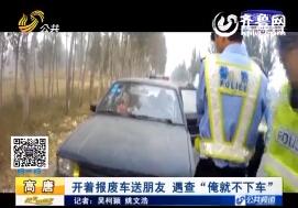 高唐:司机开报废车送朋友 遇查就是不下车