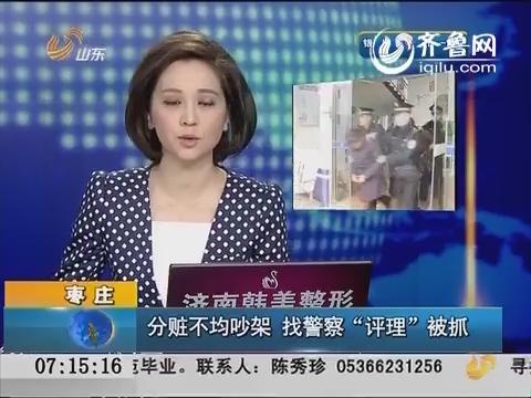 """枣庄:分赃不均吵架 找警察""""评理""""被抓"""