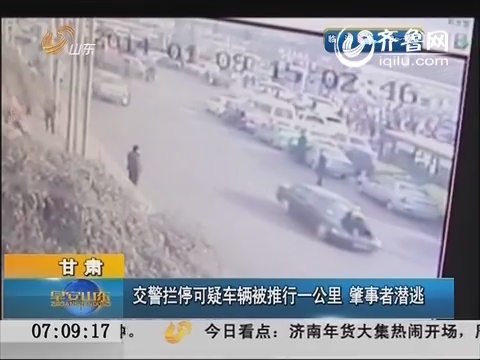甘肃:交警拦停可疑车辆被推行一公里 肇事者潜逃