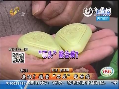 """枣庄:真假?攥着""""石头""""能治病"""