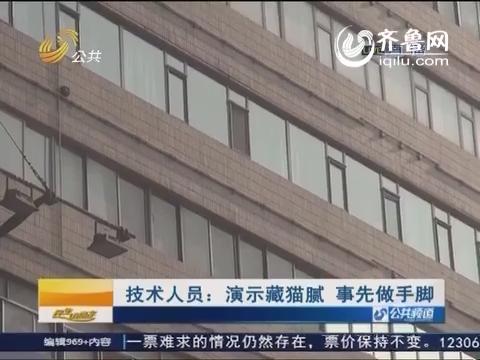 济南:技术人员 演示藏猫腻 事先做手脚