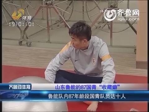 """山东鲁能的87国青""""收藏癖"""""""