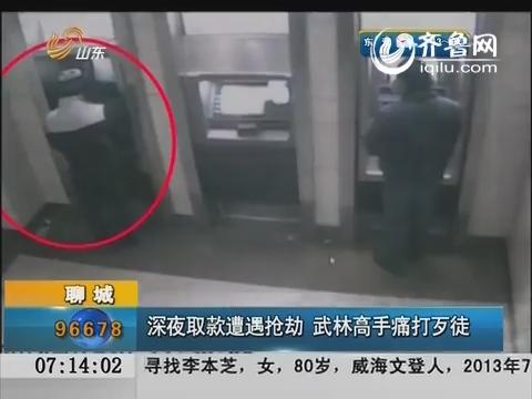 聊城:深夜取款遭遇抢劫  武林高手痛打歹徒