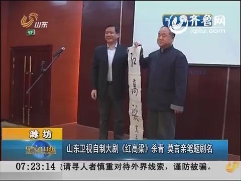 潍坊:山东卫视自制大剧《红高粱》杀青 莫言亲笔题剧名