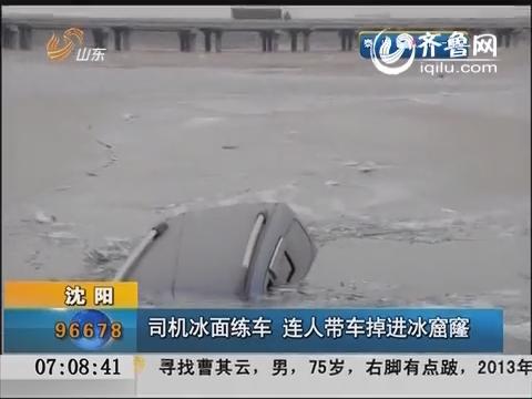 沈陽:司機冰面練車 連人帶車掉進冰窟窿