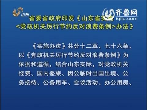 山东省委省政府印发《山东省实施<党政机关厉行节约反对浪费条例>办法》