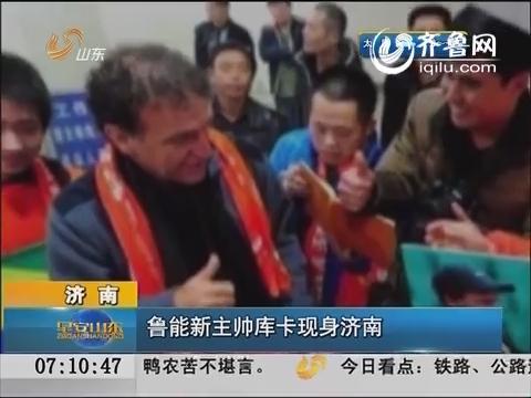 济南:鲁能新主帅库卡现身济南 16日上午山东鲁能举行新主帅新球员见面会