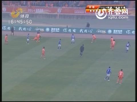 视频:2014鲁能亮相赛 山东鲁能vs上海申鑫下半场实况
