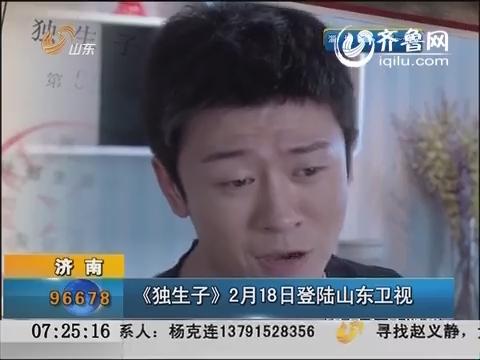 济南:《独生子》2月18号登陆山东卫视