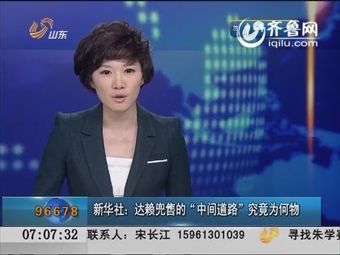 """新华社:达赖兜售的""""中间道路""""究竟为何物? """"中间道路""""实为分步实现""""西藏独立"""""""