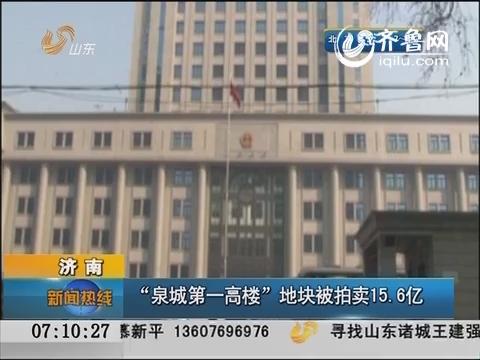 """济南:""""泉城第一高楼""""地块被拍卖15.6亿"""