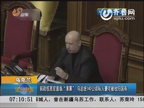 """乌克兰:前政权高官面临""""清算"""" 乌总统140公顷私人豪宅被收归国有"""