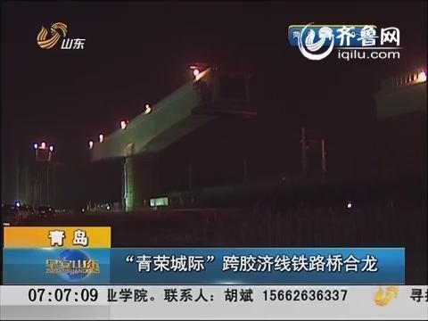 """青岛:""""青荣城际""""跨胶济线铁路桥合龙"""