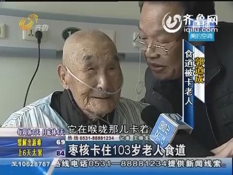 邹平:枣核卡住103岁老人食道