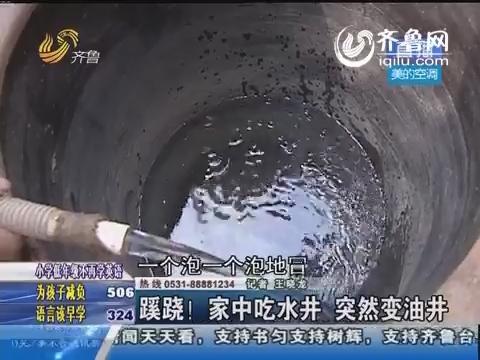 东阿县:蹊跷!家中吃水井 突然变油井