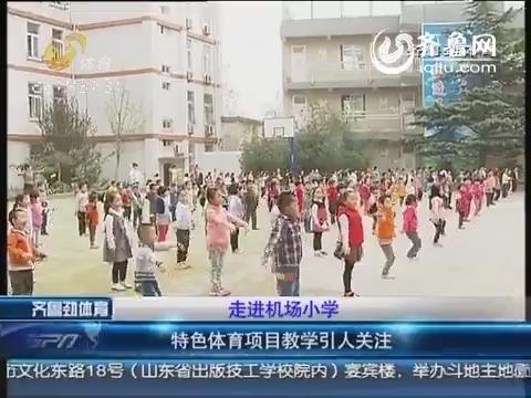 济南:走进机场小学 特色体育项目教学引人关注