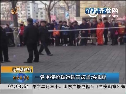 辽宁葫芦岛一名歹徒抢劫运钞车被当场擒获