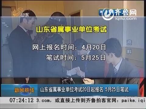 山东省属事业单位考试20日起报名 5月25日笔试