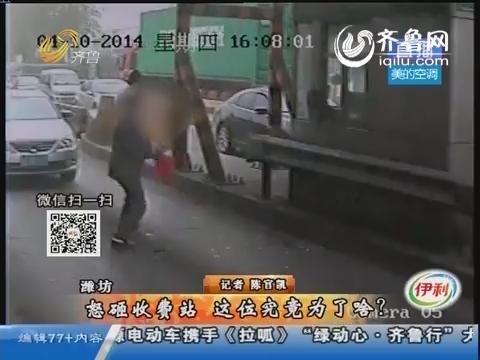 潍坊:怒砸收费站 这位究竟为了啥?