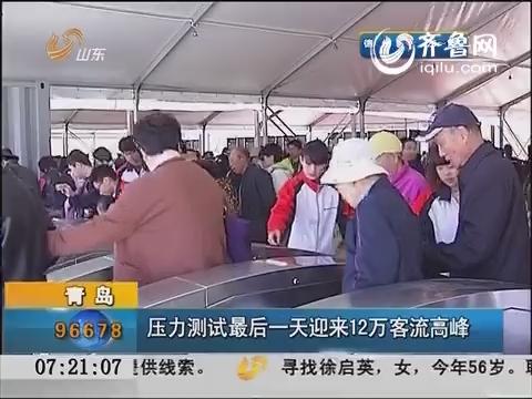 青岛:压力测试最后一天迎来12万客流高峰