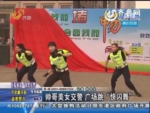 """济南:帅哥美女交警 广场跳""""快闪舞"""""""