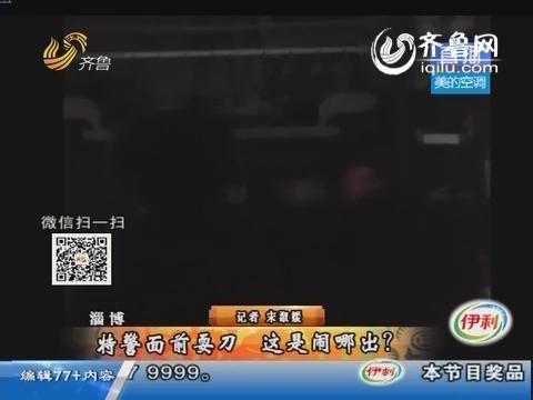 淄博:特警面前耍刀 这是闹哪出?