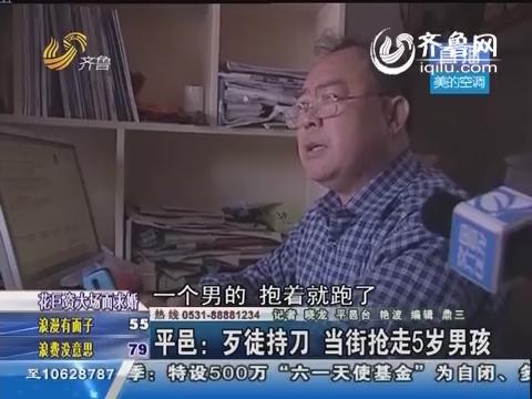 平邑:歹徒持刀 当街抢走5岁男孩