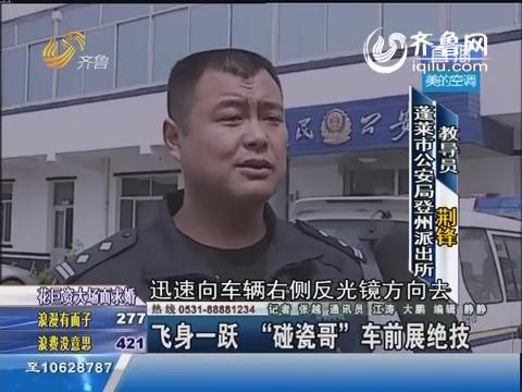 """蓬莱:飞身一跃 """"碰瓷哥""""车前展绝技"""
