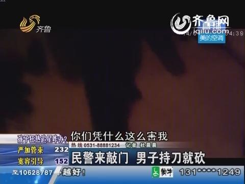 济南:民警来敲门 男子持刀就砍