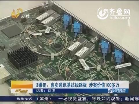 济南3嫌犯:盗卖通讯基站线路板 涉案价值100多万