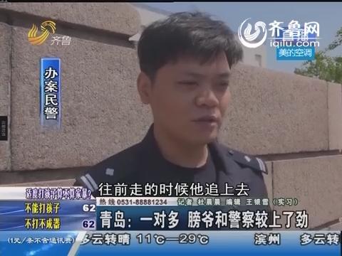 青岛:一对多 膀爷和警察较上了劲