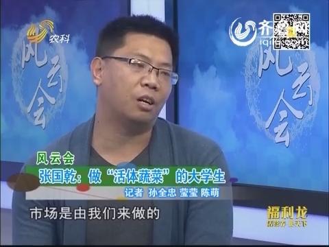 """风云会 张国乾:做""""活体蔬菜""""的大学生"""