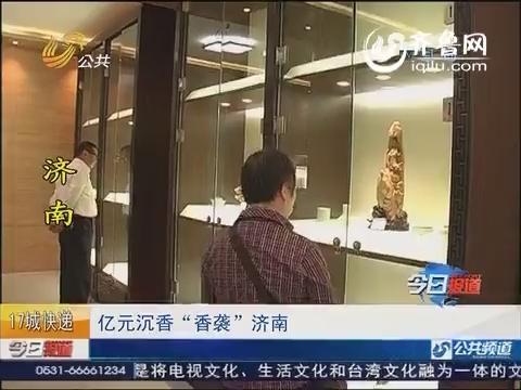"""济南:亿元沉香""""香袭""""济南"""